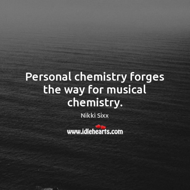 Personal chemistry forges the way for musical chemistry. Nikki Sixx Picture Quote