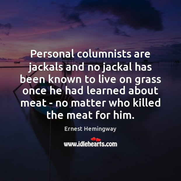 Personal columnists are jackals and no jackal has been known to live Ernest Hemingway Picture Quote