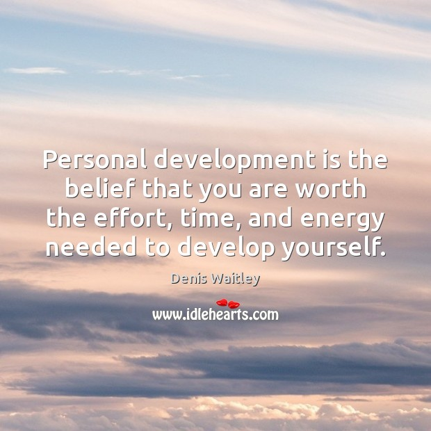 Personal development is the belief that you are worth the effort, time, Denis Waitley Picture Quote