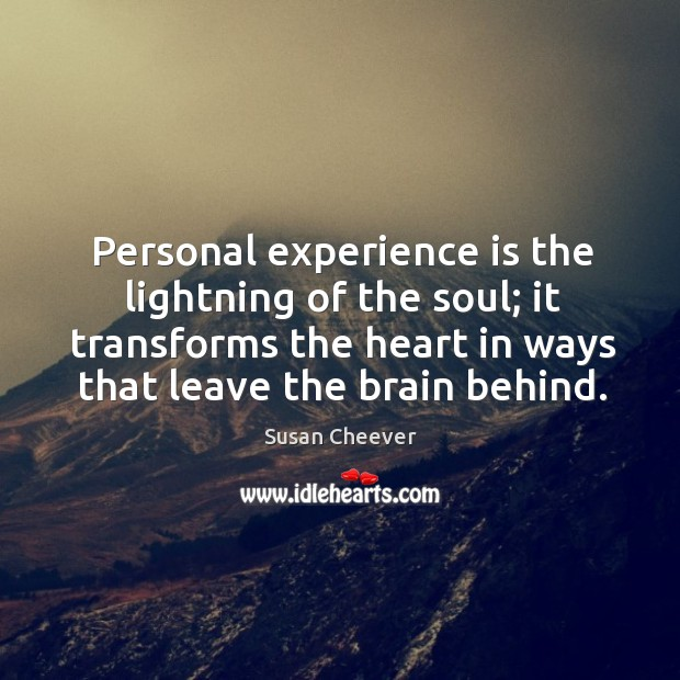 Personal experience is the lightning of the soul; it transforms the heart Susan Cheever Picture Quote