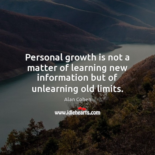 Personal growth is not a matter of learning new information but of unlearning old limits. Alan Cohen Picture Quote