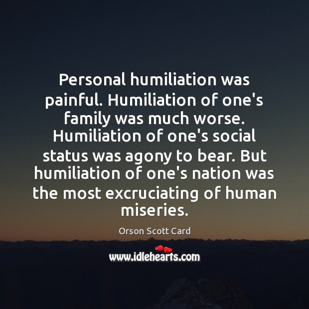 Personal humiliation was painful. Humiliation of one's family was much worse. Humiliation Orson Scott Card Picture Quote