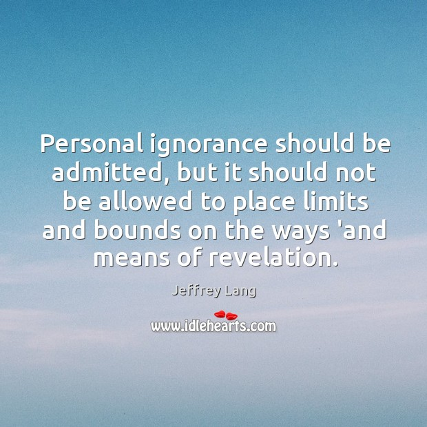 Personal ignorance should be admitted, but it should not be allowed to Image