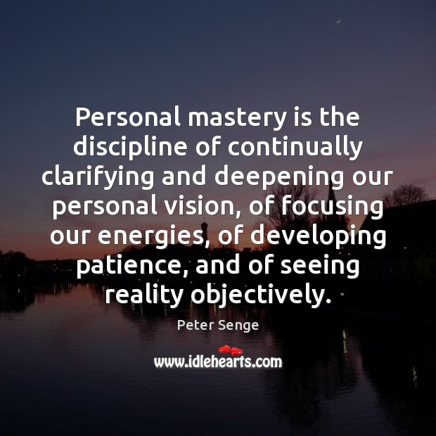 Personal mastery is the discipline of continually clarifying and deepening our personal Peter Senge Picture Quote