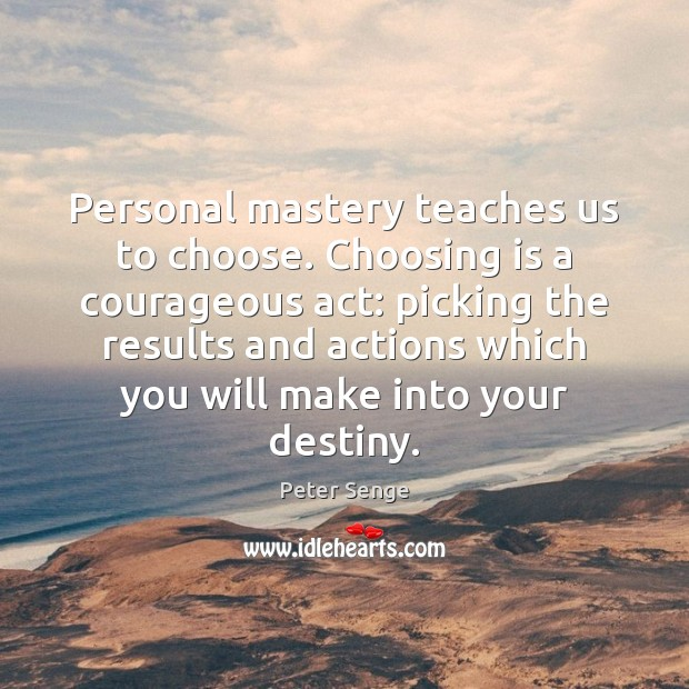 Personal mastery teaches us to choose. Choosing is a courageous act: picking Peter Senge Picture Quote