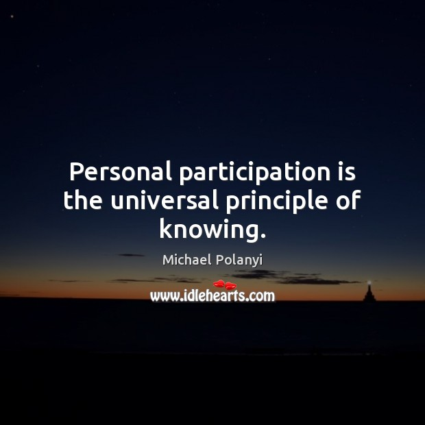 Personal participation is the universal principle of knowing. Michael Polanyi Picture Quote