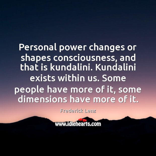 Personal power changes or shapes consciousness, and that is kundalini. Kundalini exists Image