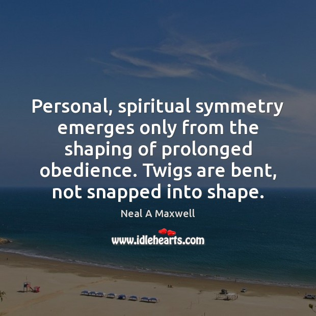 Personal, spiritual symmetry emerges only from the shaping of prolonged obedience. Twigs Neal A Maxwell Picture Quote