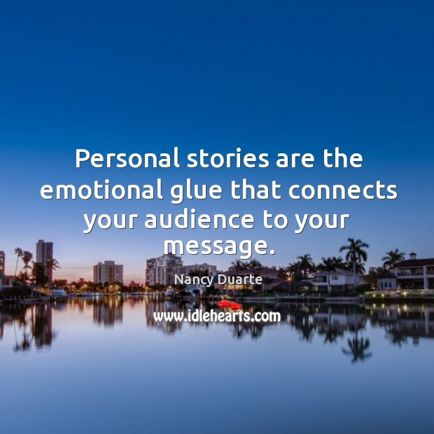 Personal stories are the emotional glue that connects your audience to your message. Nancy Duarte Picture Quote