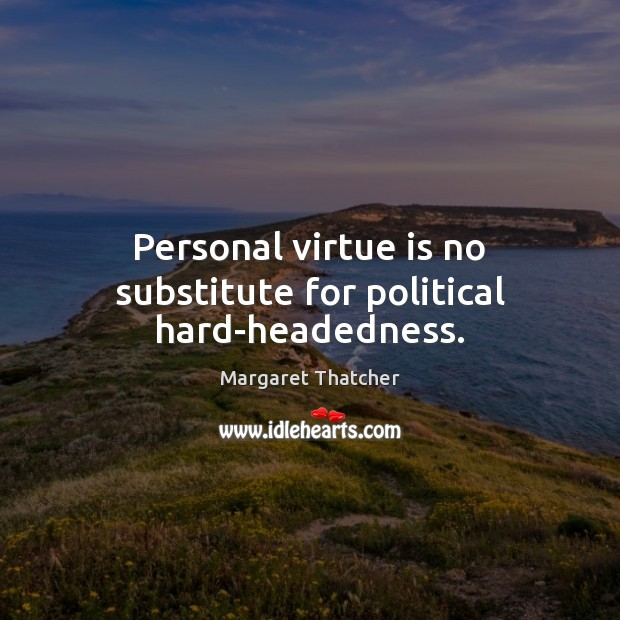Personal virtue is no substitute for political hard-headedness. Margaret Thatcher Picture Quote