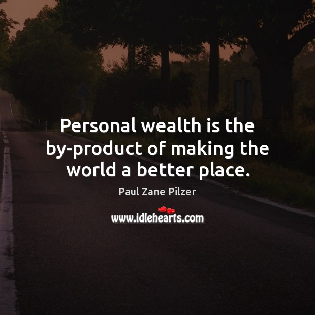 Personal wealth is the by-product of making the world a better place. Wealth Quotes Image