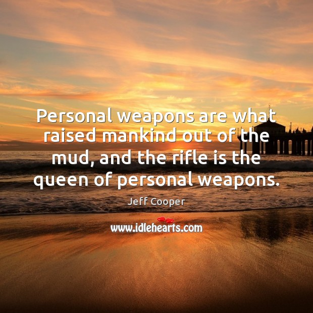 Personal weapons are what raised mankind out of the mud, and the Jeff Cooper Picture Quote