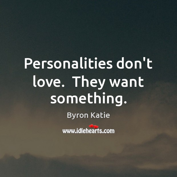 Personalities don't love.  They want something. Image