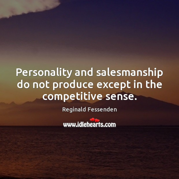 Personality and salesmanship do not produce except in the competitive sense. Image