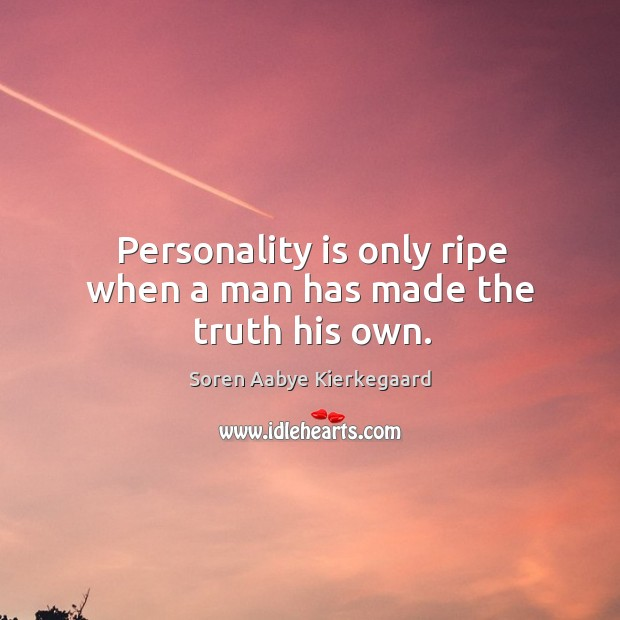 Personality is only ripe when a man has made the truth his own. Soren Aabye Kierkegaard Picture Quote
