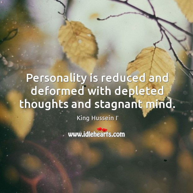 Personality is reduced and deformed with depleted thoughts and stagnant mind. King Hussein I Picture Quote