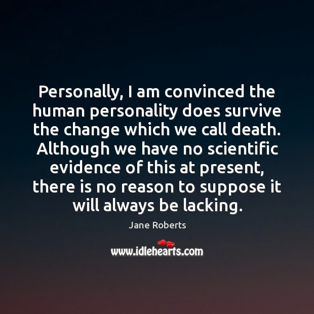 Personally, I am convinced the human personality does survive the change which Image
