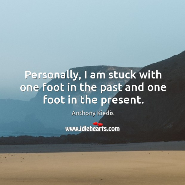 Personally, I am stuck with one foot in the past and one foot in the present. Image