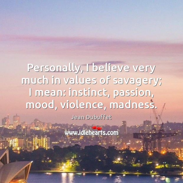 Personally, I believe very much in values of savagery; I mean: instinct, Jean Dubuffet Picture Quote
