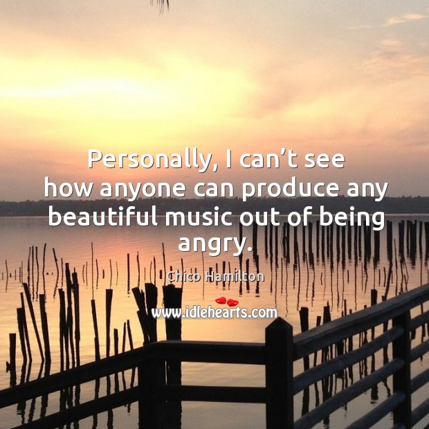 Personally, I can't see how anyone can produce any beautiful music out of being angry. Image