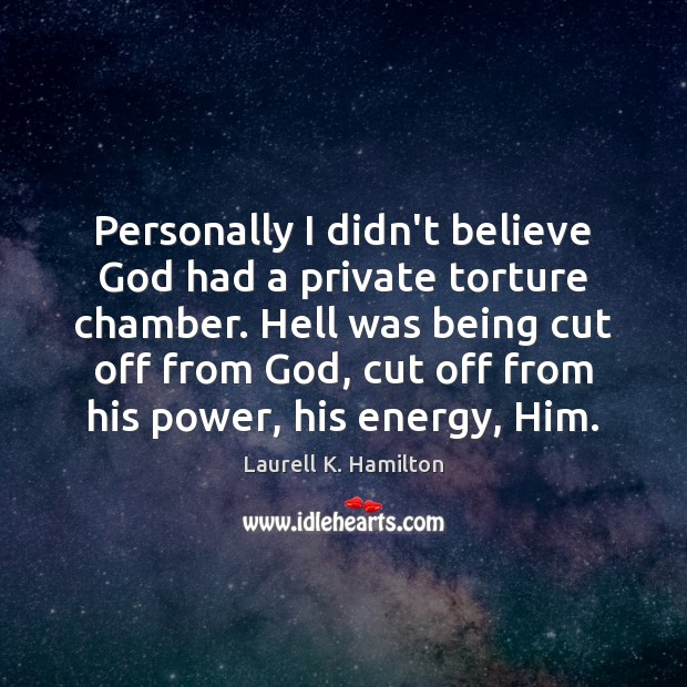 Personally I didn't believe God had a private torture chamber. Hell was Laurell K. Hamilton Picture Quote