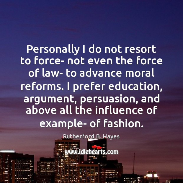 Personally I do not resort to force- not even the force of Rutherford B. Hayes Picture Quote