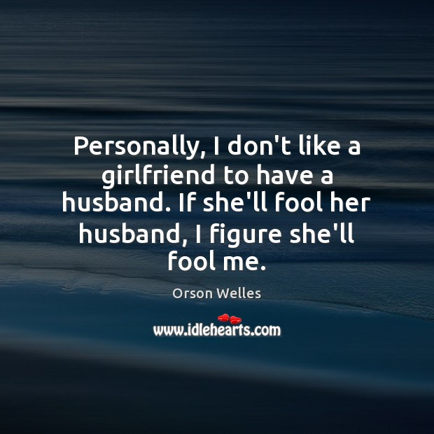 Personally, I don't like a girlfriend to have a husband. If she'll Fools Quotes Image
