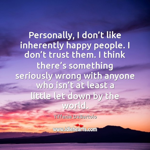 Personally, I don't like inherently happy people. I don't trust Image