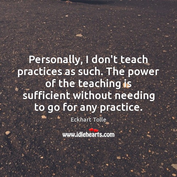 Personally, I don't teach practices as such. The power of the teaching Teaching Quotes Image
