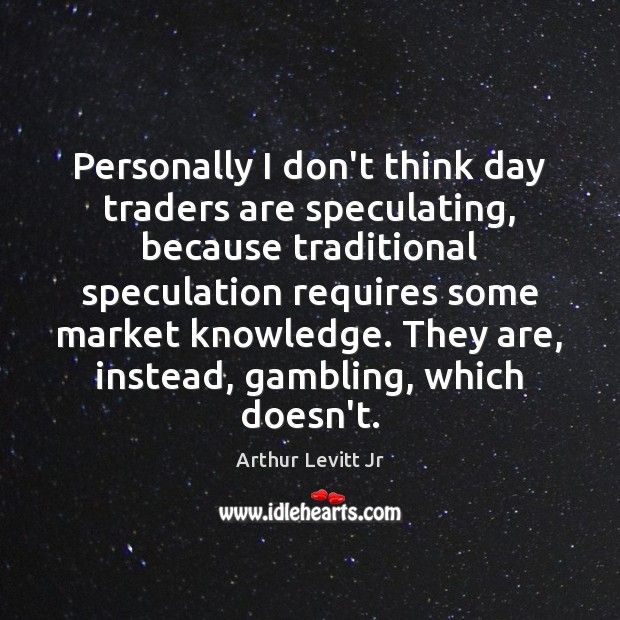 Image, Personally I don't think day traders are speculating, because traditional speculation requires