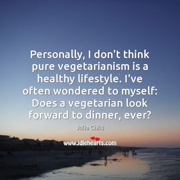 Personally, I don't think pure vegetarianism is a healthy lifestyle. I've often Julia Child Picture Quote