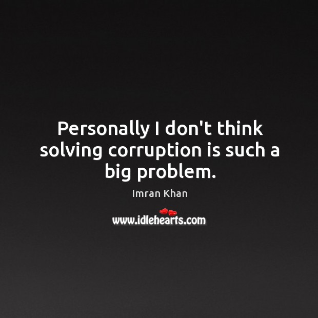 Personally I don't think solving corruption is such a big problem. Imran Khan Picture Quote