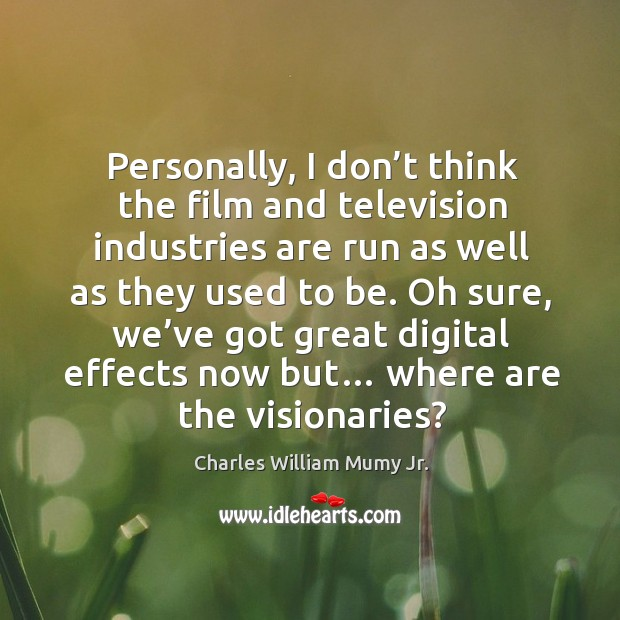 Personally, I don't think the film and television industries are run as well as they used to be. Image