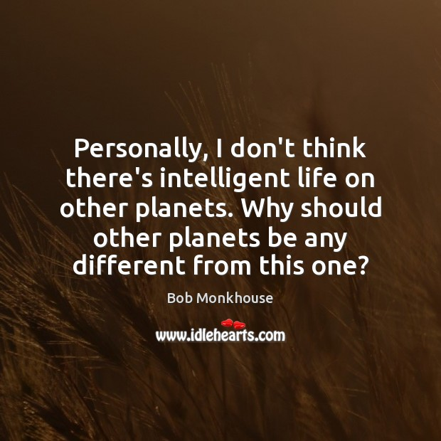 Image, Personally, I don't think there's intelligent life on other planets. Why should