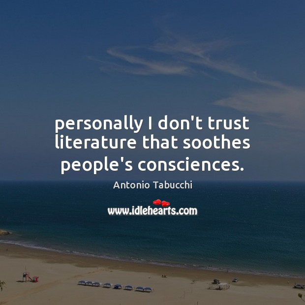 Personally I don't trust literature that soothes people's consciences. Antonio Tabucchi Picture Quote