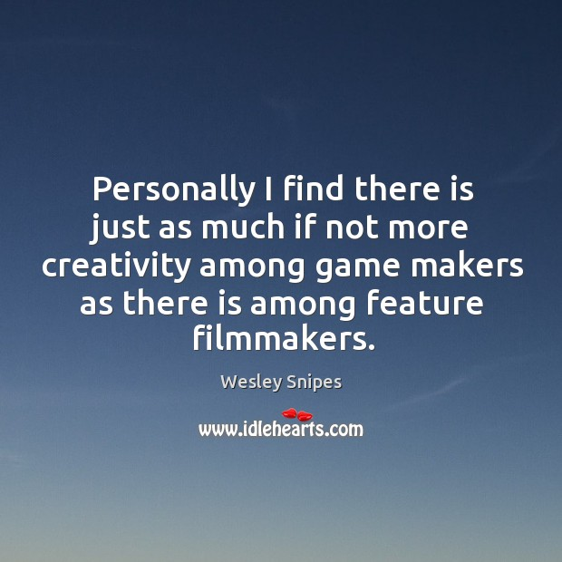 Personally I find there is just as much if not more creativity among game makers as there is among feature filmmakers. Wesley Snipes Picture Quote