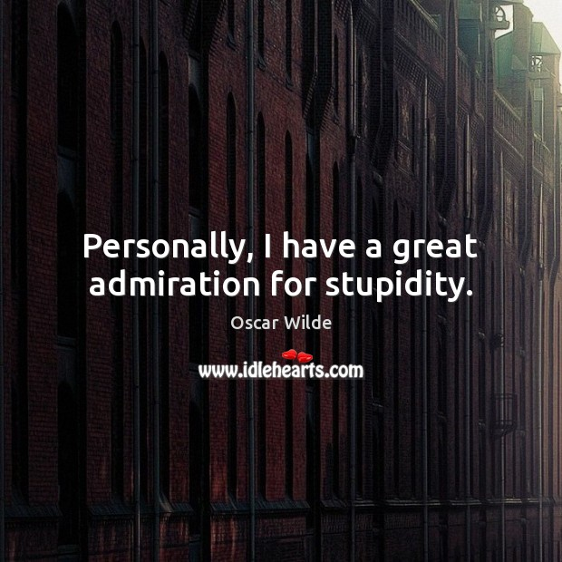 Image, Personally, I have a great admiration for stupidity.