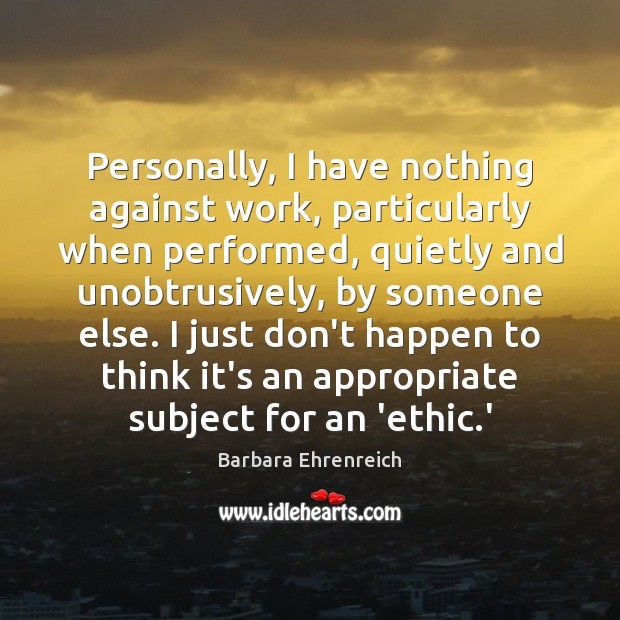 Personally, I have nothing against work, particularly when performed, quietly and unobtrusively, Barbara Ehrenreich Picture Quote