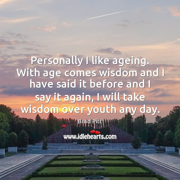 Personally I like ageing. With age comes wisdom and I have said Image