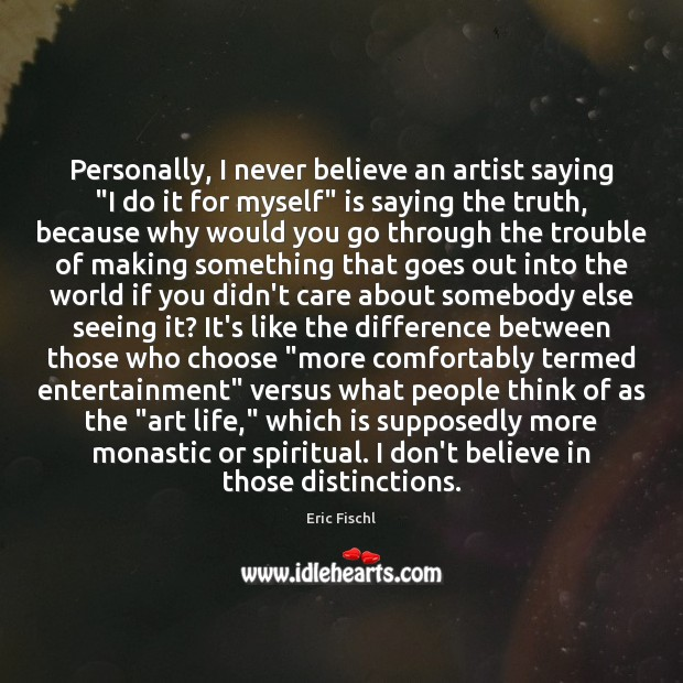 """Image, Personally, I never believe an artist saying """"I do it for myself"""""""