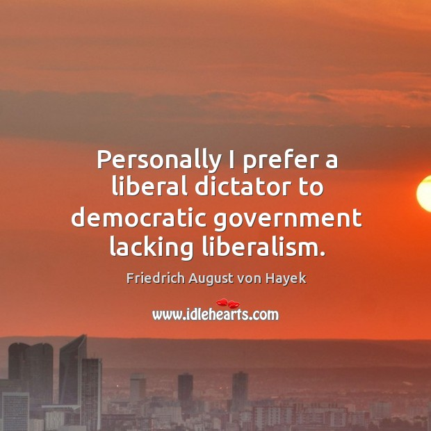 Personally I prefer a liberal dictator to democratic government lacking liberalism. Image