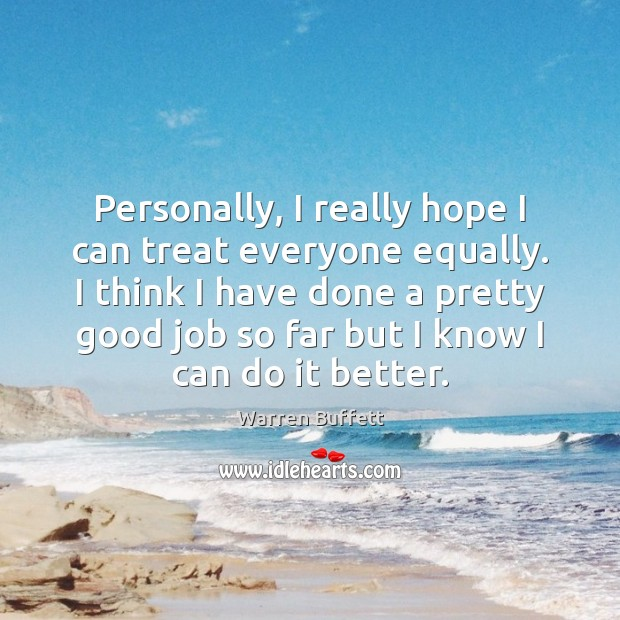 Personally, I really hope I can treat everyone equally. I think I Warren Buffett Picture Quote