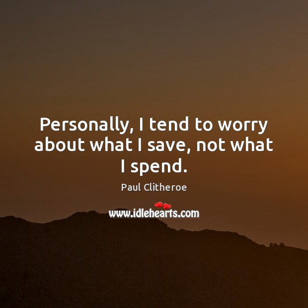 Personally, I tend to worry about what I save, not what I spend. Paul Clitheroe Picture Quote