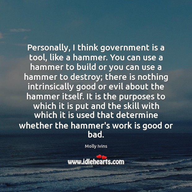 Personally, I think government is a tool, like a hammer. You can Government Quotes Image