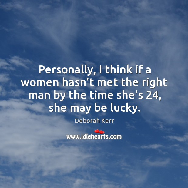 Image, Personally, I think if a women hasn't met the right man by the time she's 24, she may be lucky.
