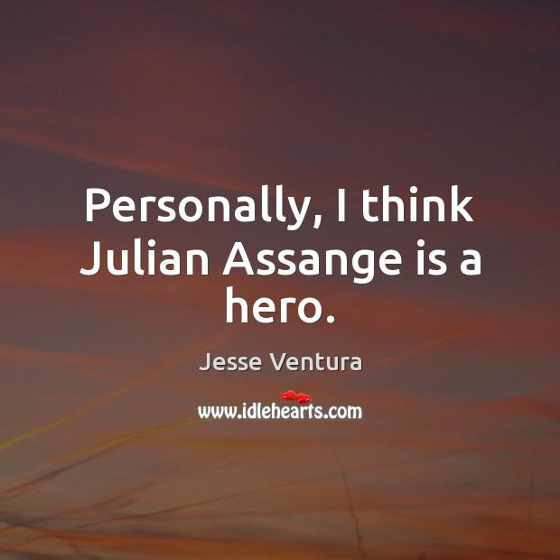 Personally, I think Julian Assange is a hero. Jesse Ventura Picture Quote
