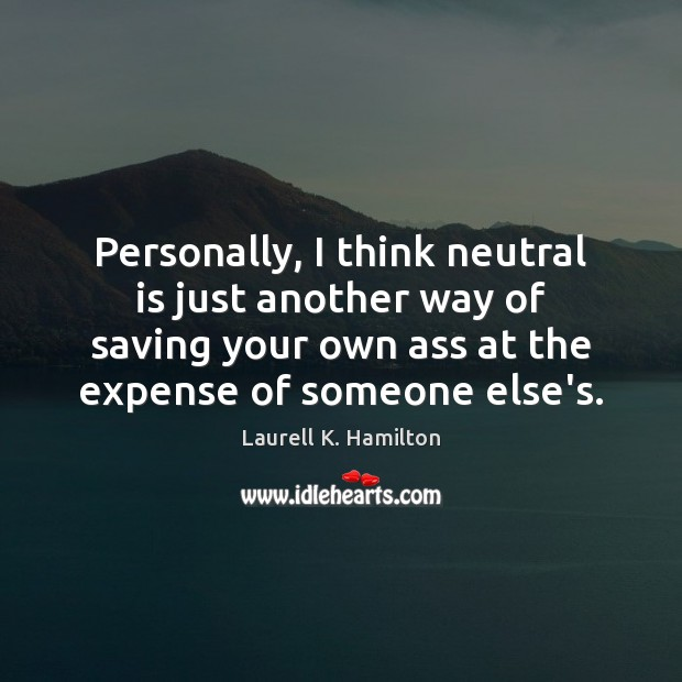 Personally, I think neutral is just another way of saving your own Laurell K. Hamilton Picture Quote