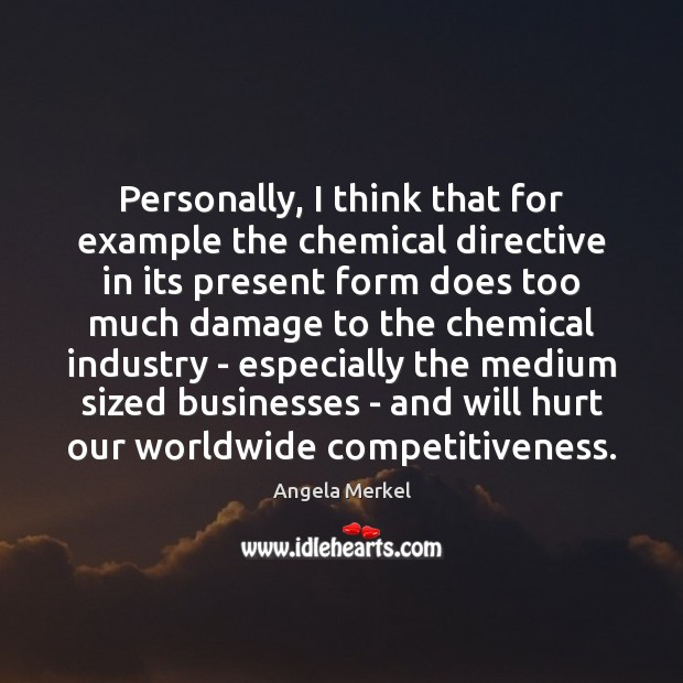 Personally, I think that for example the chemical directive in its present Angela Merkel Picture Quote