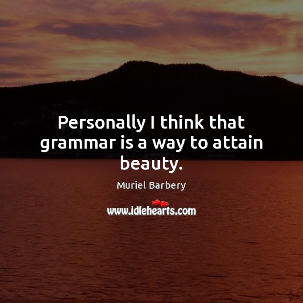 Personally I think that grammar is a way to attain beauty. Muriel Barbery Picture Quote