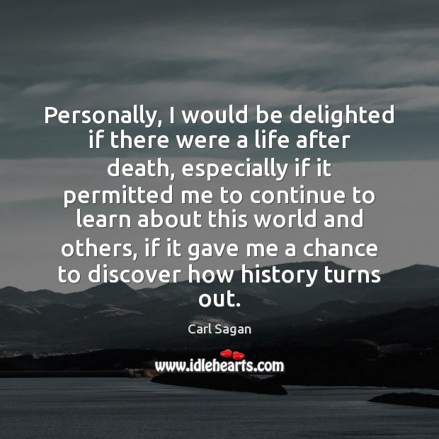 Personally, I would be delighted if there were a life after death, Carl Sagan Picture Quote